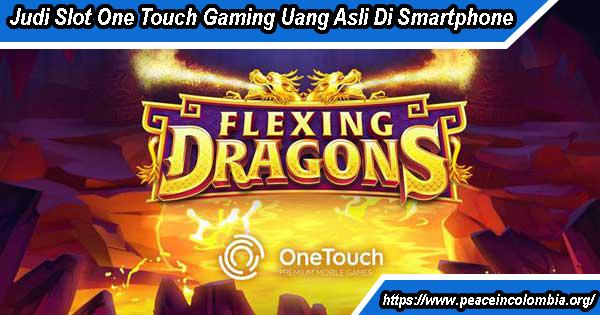 Judi Slot One Touch Gaming Uang Asli Di Smartphone